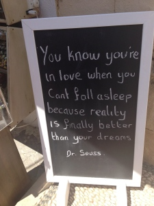"A Dr. Seuss qoute on a sign outside a wedding shop in Lindos: "" You know you're in love when you can't fall asleep because reality is finally better than your dreams.""  My dad said he felt that way when he met my Mom."